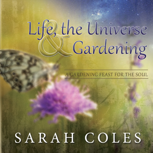 Life, the Universe & Gardening by Sarah Coles